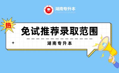 湖南专升本免试推荐录取的范围是什么?